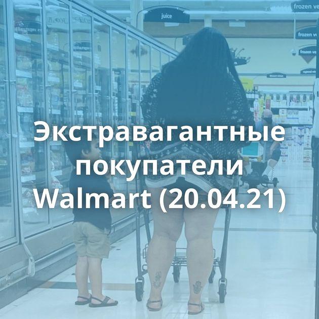 Экстравагантные покупатели Walmart (20.04.21)