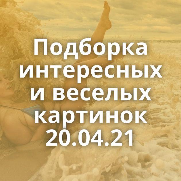 Подборка интересных и веселых картинок 20.04.21