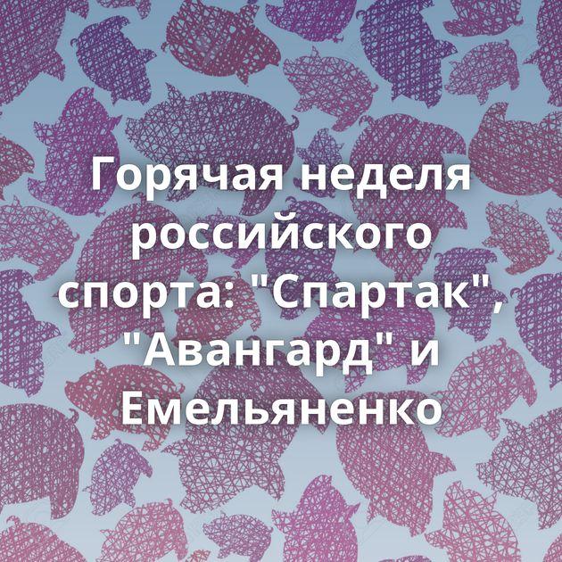 Горячая неделя российского спорта: