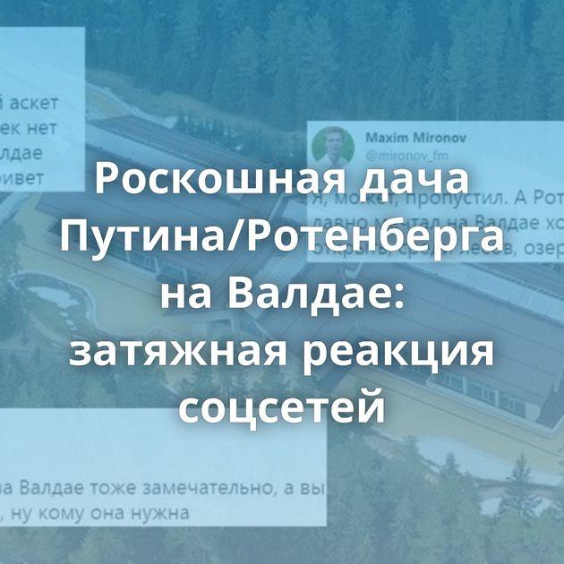 Роскошная дача Путина/Ротенберга наВалдае: затяжная реакция соцсетей