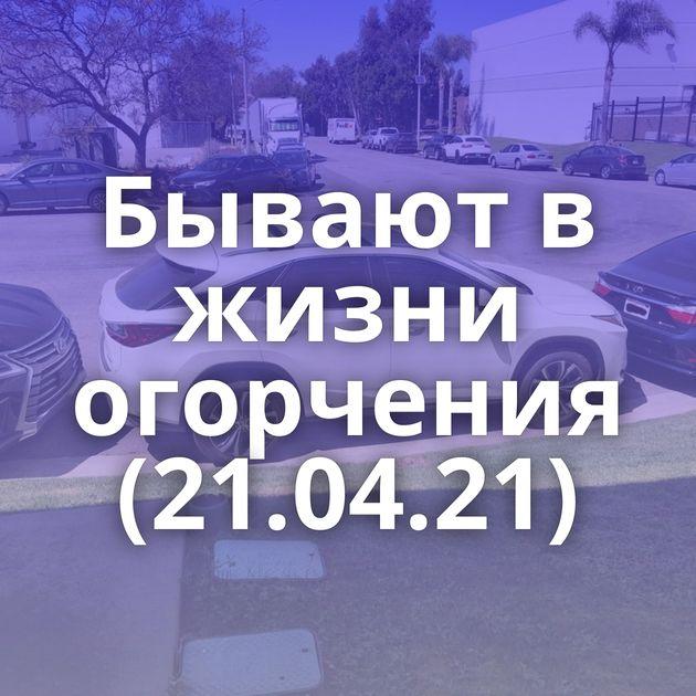 Бывают в жизни огорчения (21.04.21)