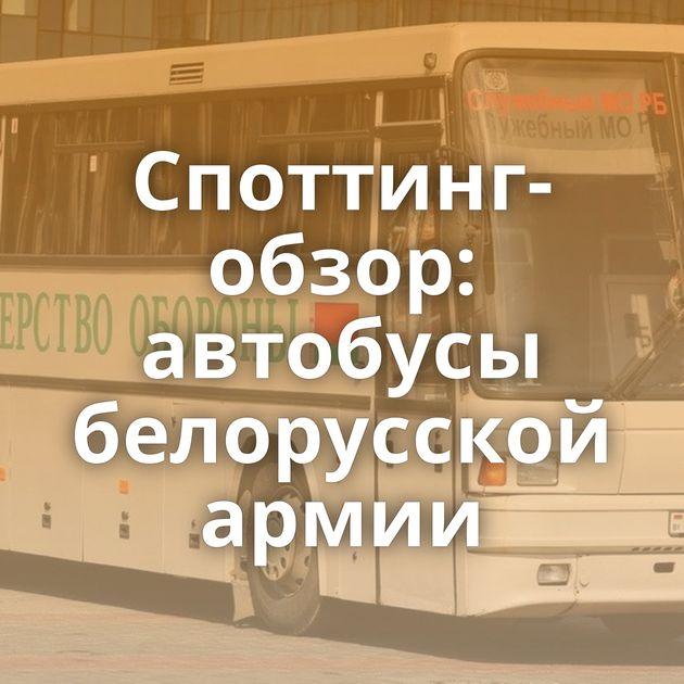 Споттинг-обзор: автобусы белорусской армии