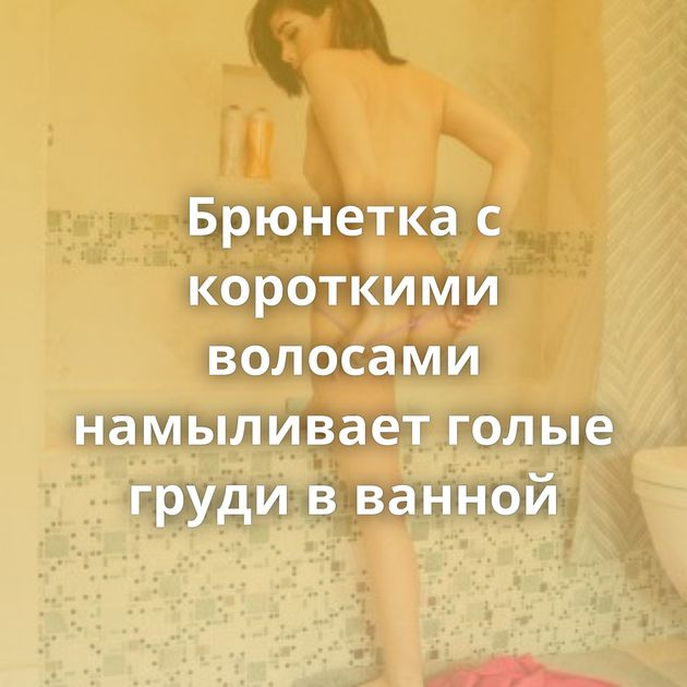 Брюнетка с короткими волосами намыливает голые груди в ванной