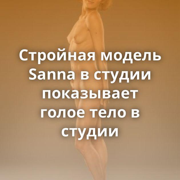 Стройная модель Sanna в студии показывает голое тело в студии