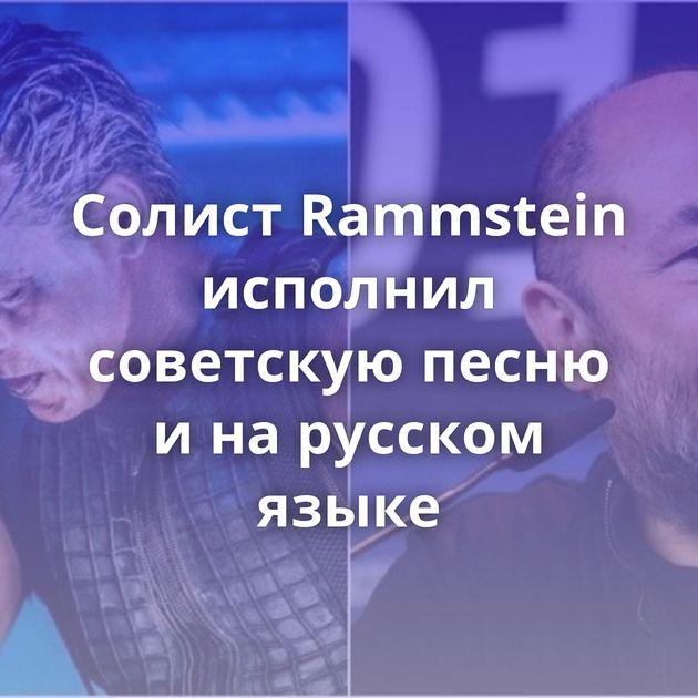Солист Rammstein исполнил советскую песню инарусском языке