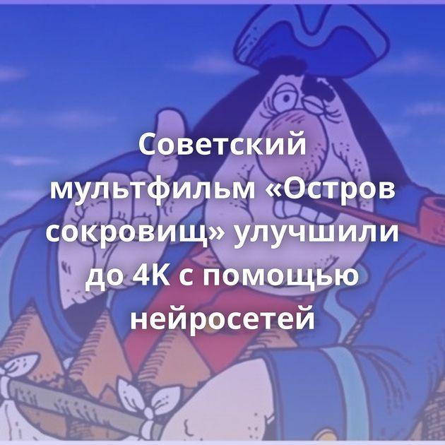Советский мультфильм «Остров сокровищ» улучшили до4Kспомощью нейросетей