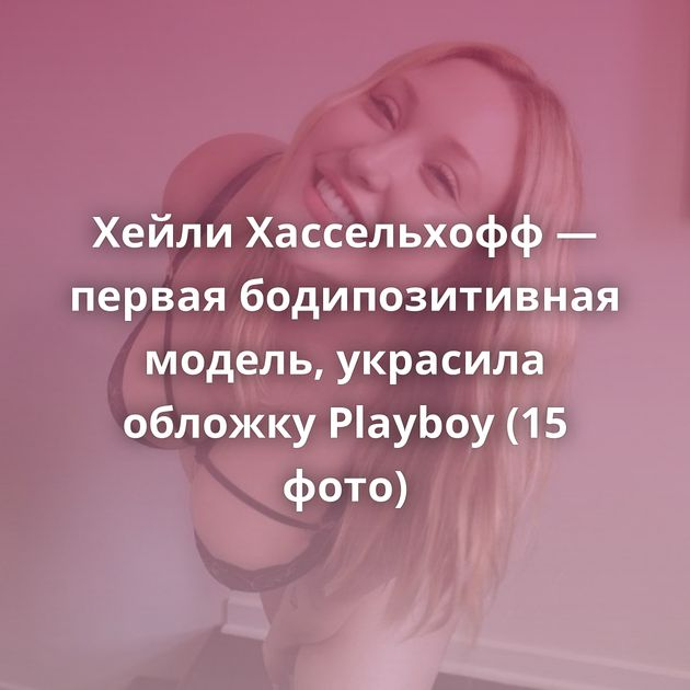 Хейли Хассельхофф — первая бодипозитивная модель, украсила обложку Playboy (15 фото)