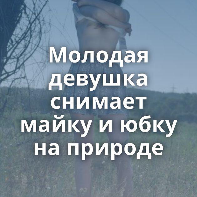 Молодая девушка снимает майку и юбку на природе