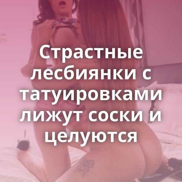 Страстные лесбиянки с татуировками лижут соски и целуются