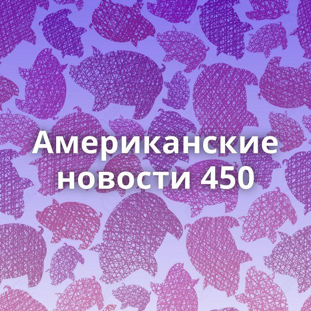 Американские новости 450