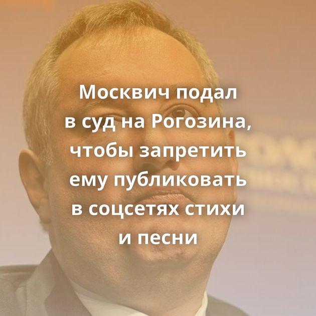 Москвич подал всуднаРогозина, чтобы запретить емупубликовать всоцсетях стихи ипесни