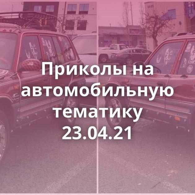 Приколы на автомобильную тематику 23.04.21