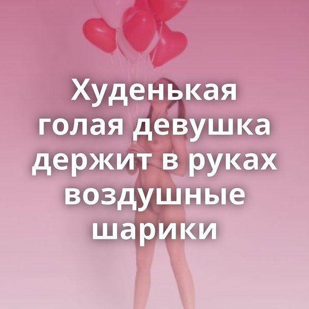 Худенькая голая девушка держит в руках воздушные шарики