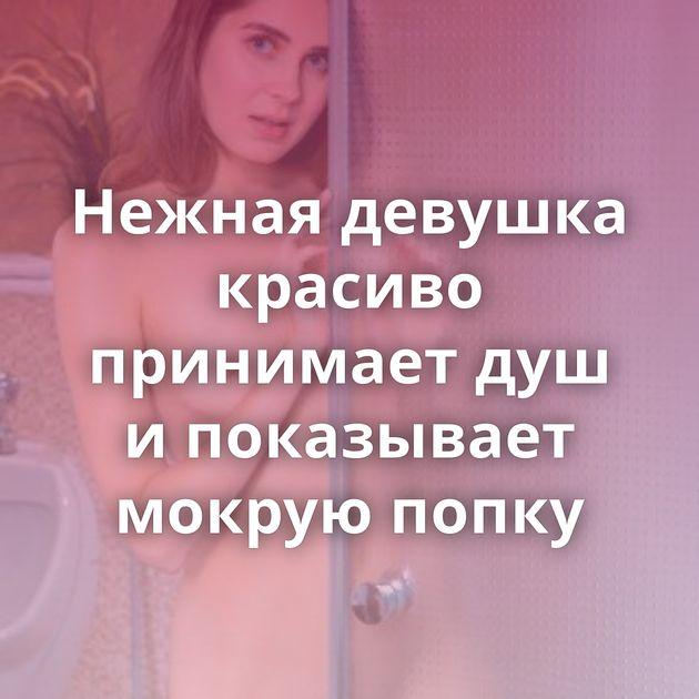 Нежная девушка красиво принимает душ и показывает мокрую попку