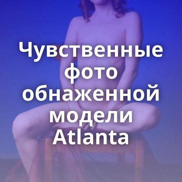 Чувственные фото обнаженной модели Atlanta