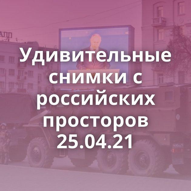 Удивительные снимки с российских просторов 25.04.21