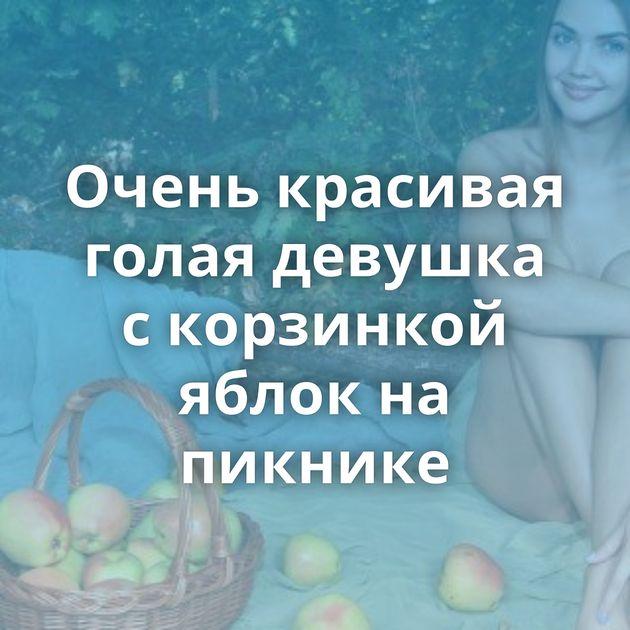 Очень красивая голая девушка с корзинкой яблок на пикнике