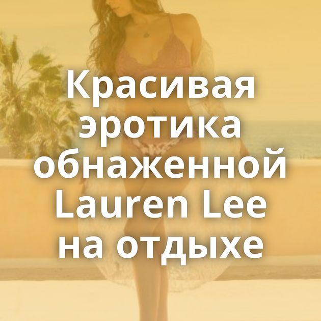 Красивая эротика обнаженной Lauren Lee на отдыхе