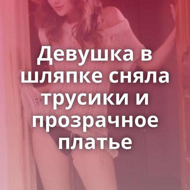 Девушка в шляпке сняла трусики и прозрачное платье