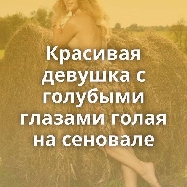 Красивая девушка с голубыми глазами голая на сеновале