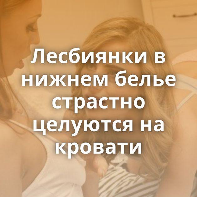 Лесбиянки в нижнем белье страстно целуются на кровати