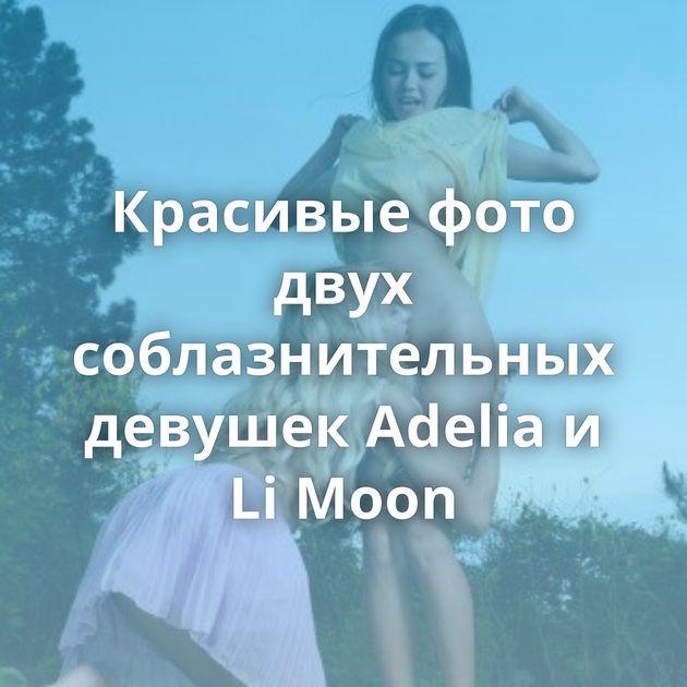 Красивые фото двух соблазнительных девушек Adelia и Li Moon