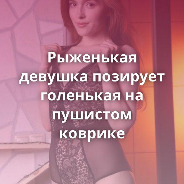 Рыженькая девушка позирует голенькая на пушистом коврике