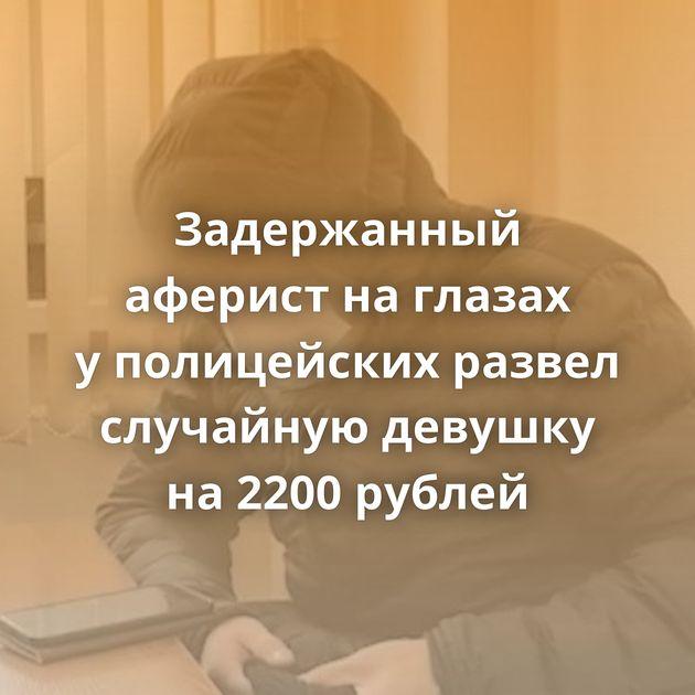 Задержанный аферист наглазах уполицейских развел случайную девушку на2200 рублей