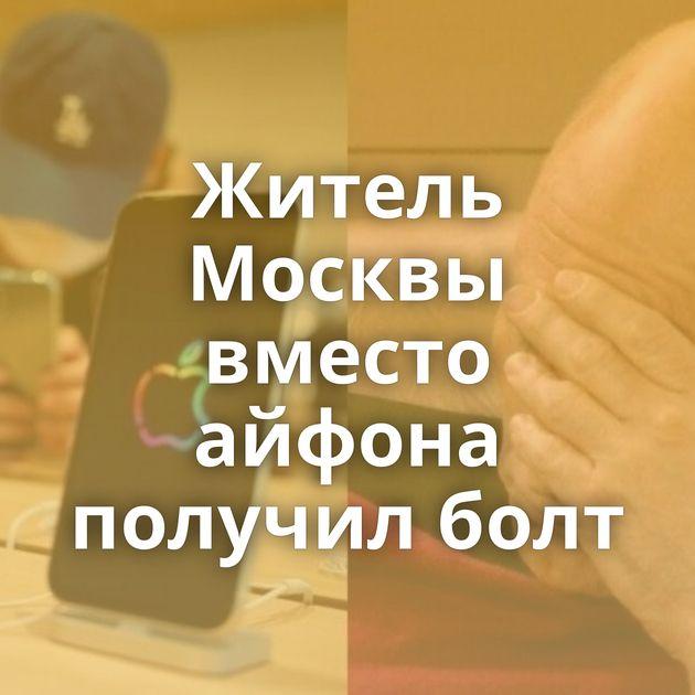 Житель Москвы вместо айфона получил болт