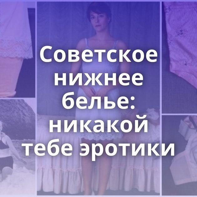 Советское нижнее белье: никакой тебе эротики