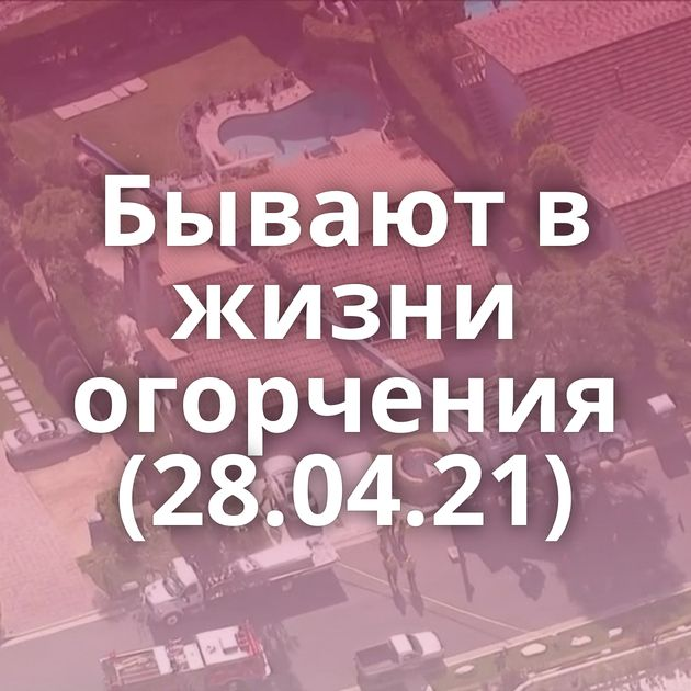 Бывают в жизни огорчения (28.04.21)