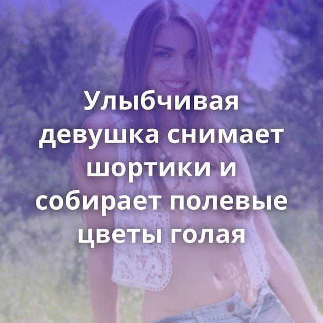 Улыбчивая девушка снимает шортики и собирает полевые цветы голая