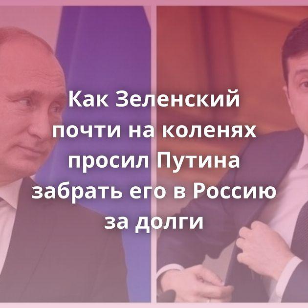КакЗеленский почти наколенях просил Путина забрать еговРоссию задолги