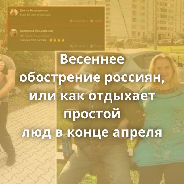Весеннее обострение россиян, иликакотдыхает простой людвконце апреля