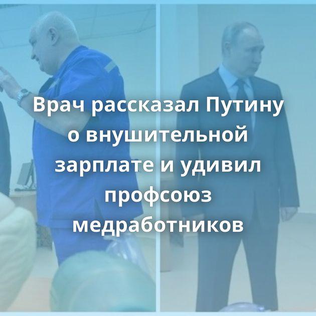 Врач рассказал Путину овнушительной зарплате иудивил профсоюз медработников