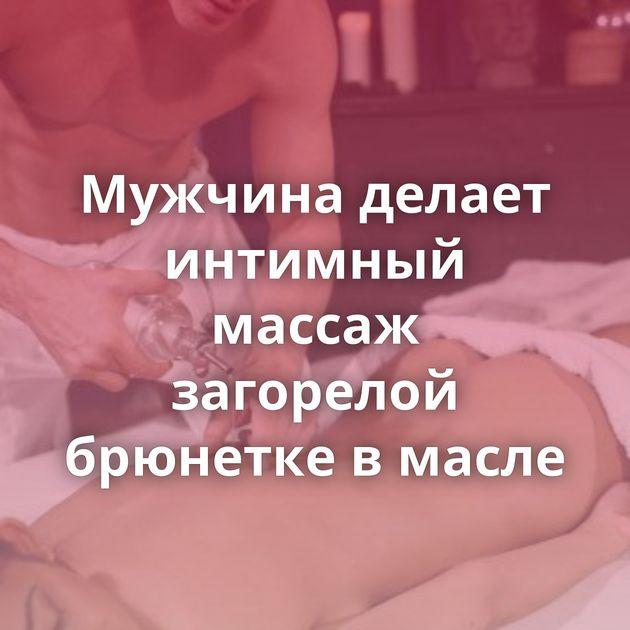 Мужчина делает интимный массаж загорелой брюнетке в масле