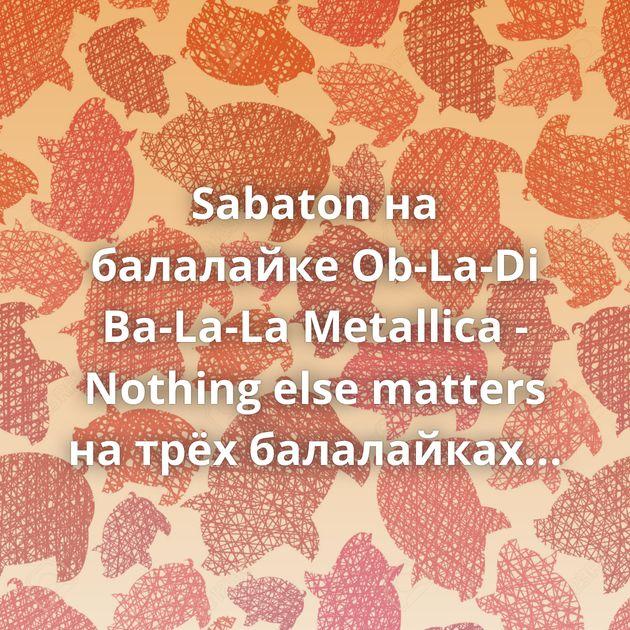 Sabaton на балалайке Ob-La-Di Ba-La-La Metallica - Nothing else matters на трёх балалайках Группа