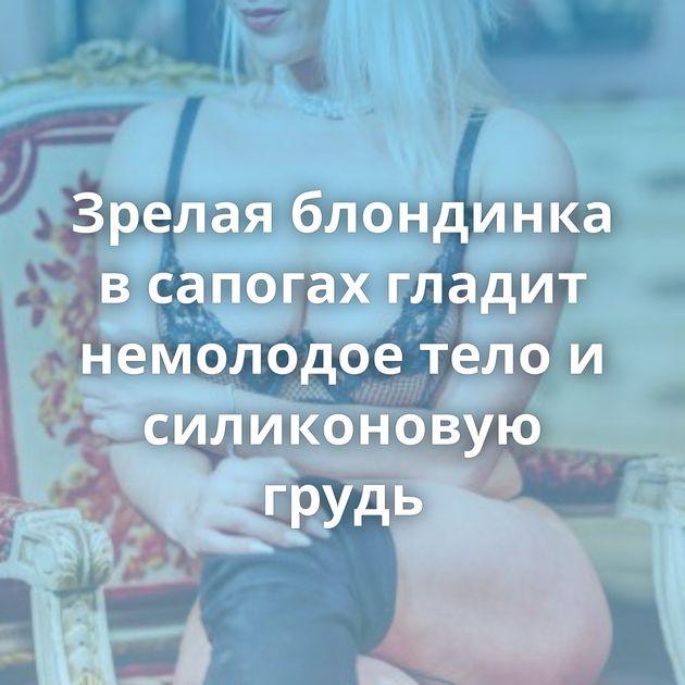 Зрелая блондинка в сапогах гладит немолодое тело и силиконовую грудь