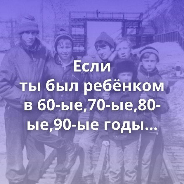 Если тыбылребёнком в60-ые,70-ые,80-ые,90-ые годы...