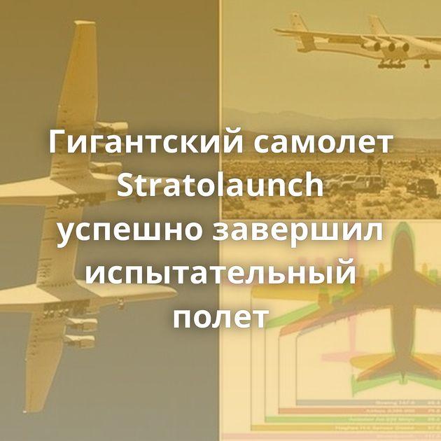 Гигантский самолет Stratolaunch успешно завершил испытательный полет
