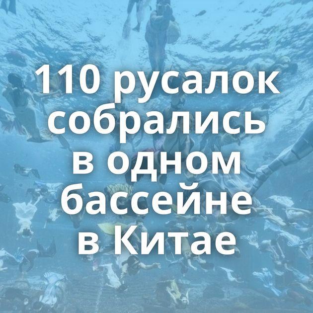 110русалок собрались водном бассейне вКитае