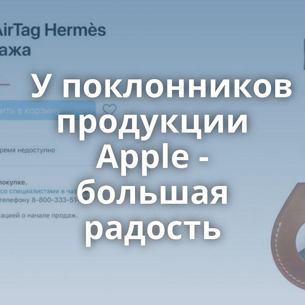 Упоклонников продукции Apple - большая радость