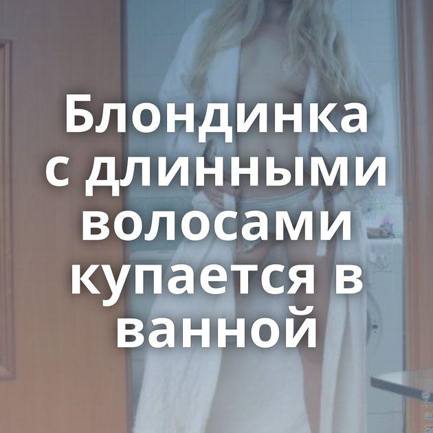 Блондинка с длинными волосами купается в ванной