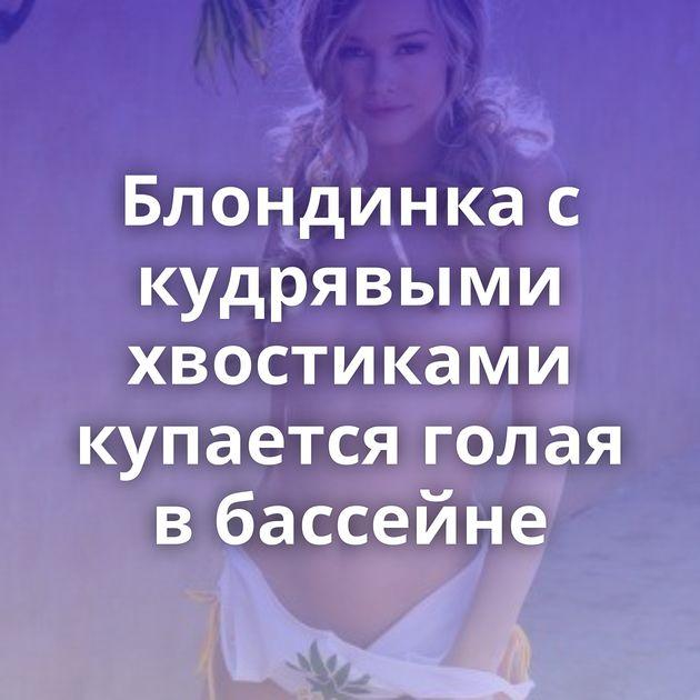 Блондинка с кудрявыми хвостиками купается голая в бассейне