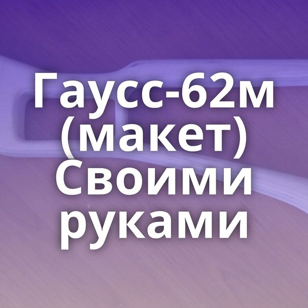 Гаусс-62м (макет) Своими руками