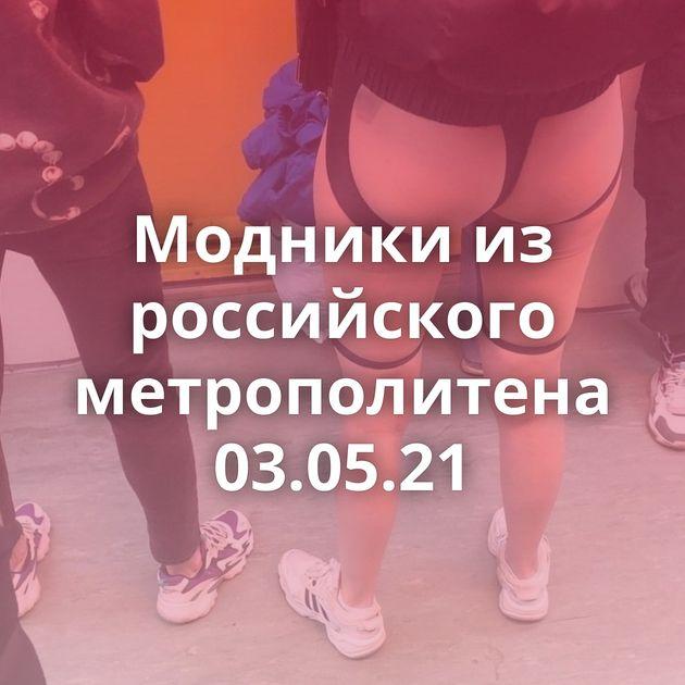 Модники из российского метрополитена 03.05.21