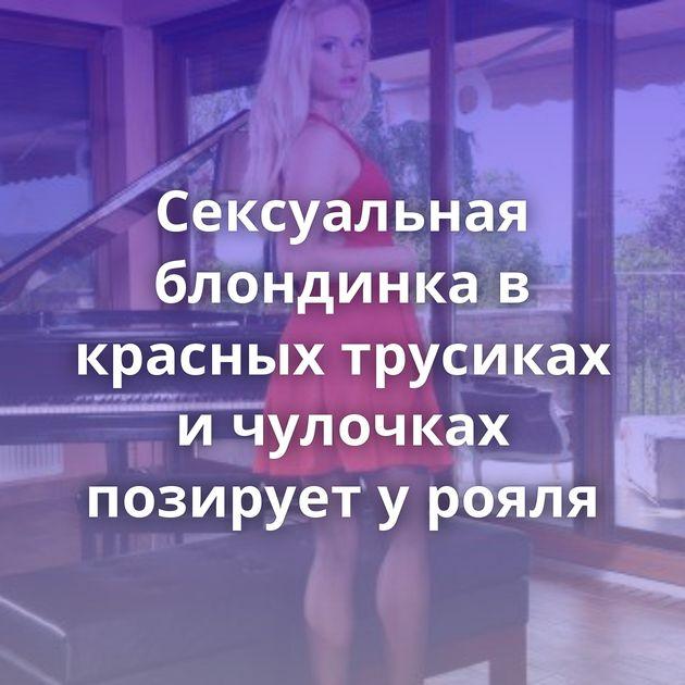 Сексуальная блондинка в красных трусиках и чулочках позирует у рояля