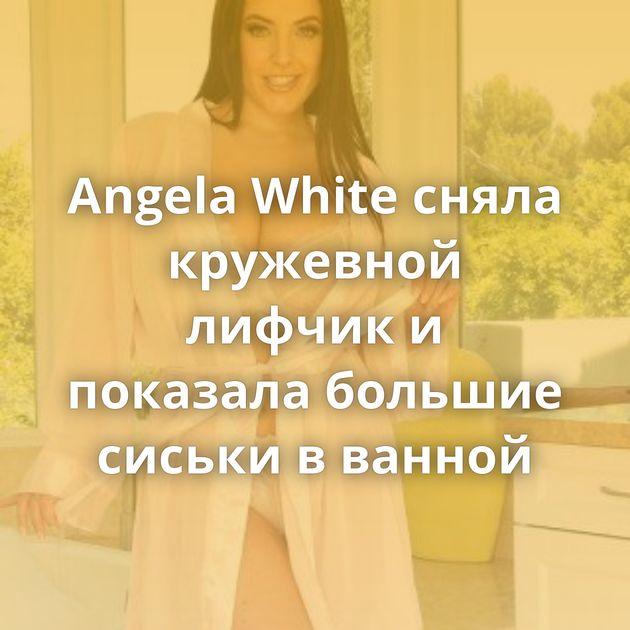Angela White сняла кружевной лифчик и показала большие сиськи в ванной