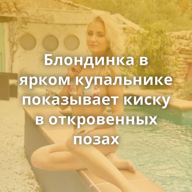 Блондинка в ярком купальнике показывает киску в откровенных позах