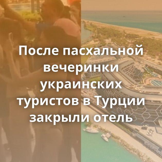 После пасхальной вечеринки украинских туристов вТурции закрыли отель